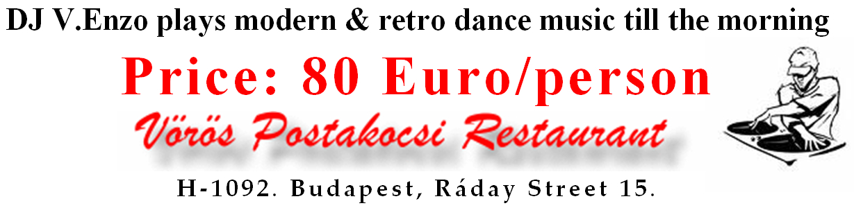 "DJ V.Enzo plays modern & retro dance music till the morning. Price: 80 Euro/person. Restaurant ""Red Mail Coach – Vörös Postakocsi"". H-1092. Hungary, Budapest, Raday utca 15."